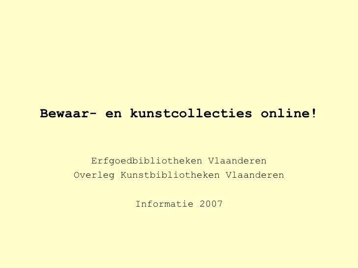 Bewaar- en kunstcollecties online! Erfgoedbibliotheken Vlaanderen Overleg Kunstbibliotheken Vlaanderen Informatie 2007