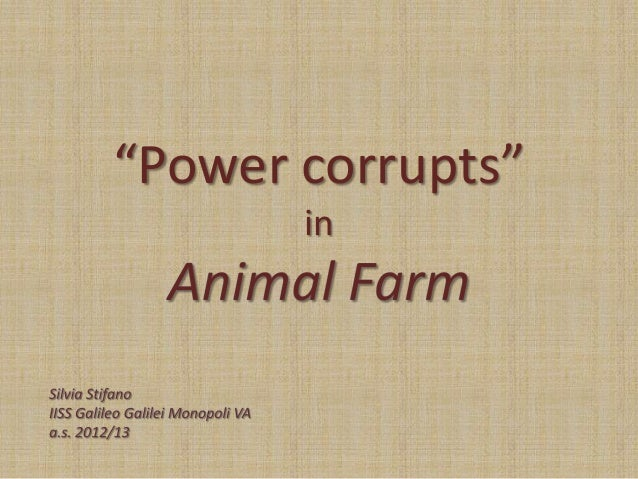 """power corrupts in animal farm The trouble from within: animal farm (george orwell) by dr jennifer minter (english works notes) in animal farm, george orwell depicts a """"utopian"""" society based on the principles of """"animalism"""" that promises harmony and equality among the animals."""
