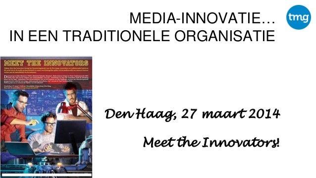 MEDIA-INNOVATIE… IN EEN TRADITIONELE ORGANISATIE Den Haag, 27 maart 2014 Meet the Innovators!