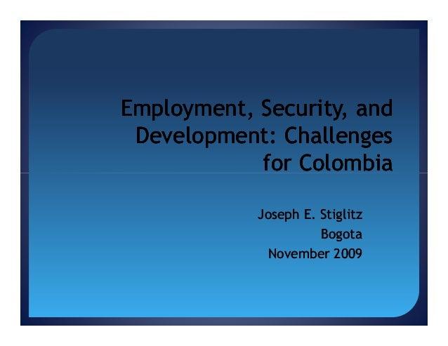 Employment, Security, and Development: Challenges for Colombia Joseph E. Stiglitz Bogota November 2009