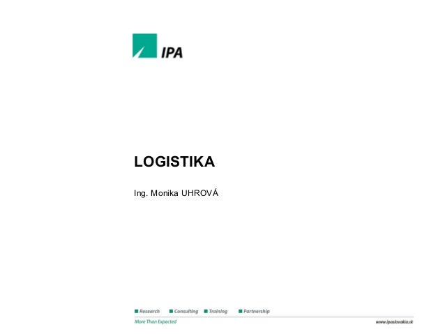 Štíhla logistika www.ipaslovakia.sk LOGISTIKA Ing. Monika UHROVÁ