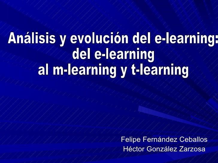 Felipe Fernández Ceballos Héctor González Zarzosa Análisis y evolución del e-learning:  del e-learning  al m-learning y t-...