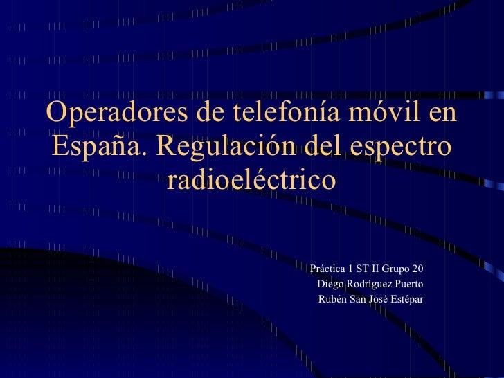Operadores de telefonía móvil en España. Regulación del espectro radioeléctrico Práctica 1 ST II Grupo 20 Diego Rodríguez ...