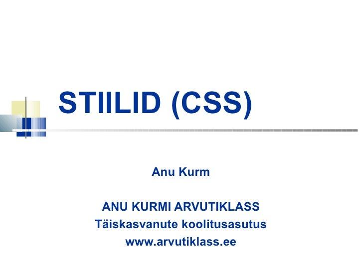 STIILID (CSS) Anu Kurm ANU KURMI ARVUTIKLASS Täiskasvanute koolitusasutus www.arvutiklass.ee