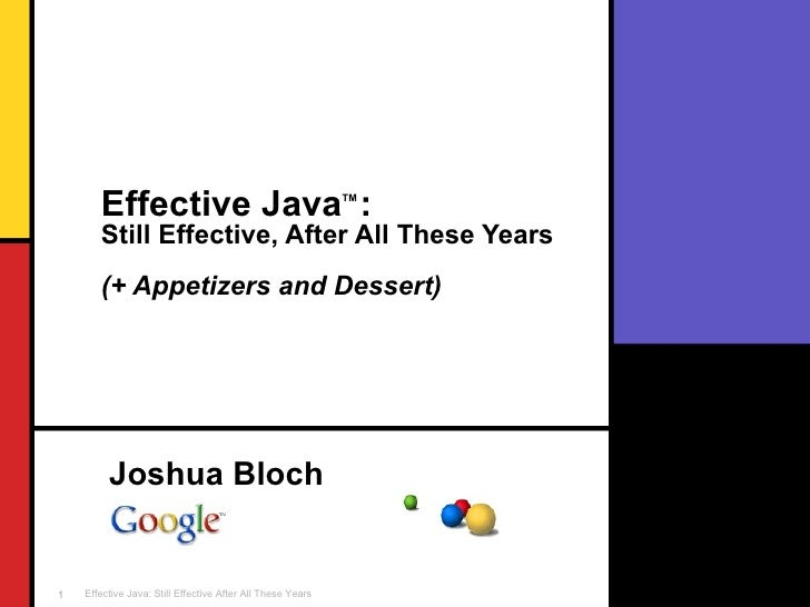 Effective Java TM  :   Still Effective, After All These Years (+ Appetizers and Dessert) Joshua Bloch