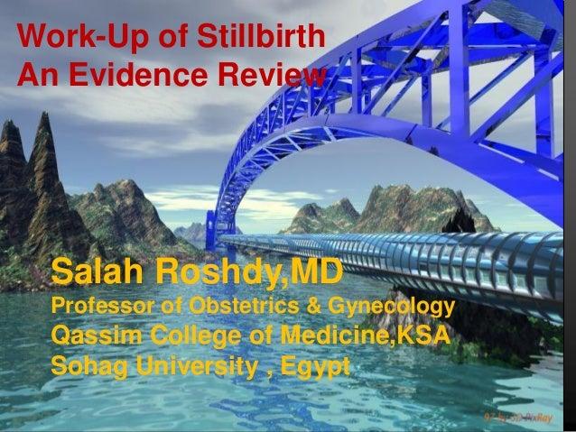 Work-Up of StillbirthAn Evidence Review  Salah Roshdy,MD  Professor of Obstetrics & Gynecology  Qassim College of Medicine...