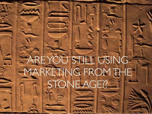 AREYOU STILL USING MARKETING FROMTHE STONE AGE??