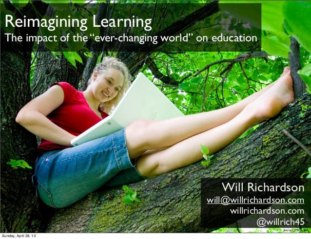 "Reimagining LearningThe impact of the ""ever-changing world"" on educationWill Richardsonwill@willrichardson.comwillrichards..."