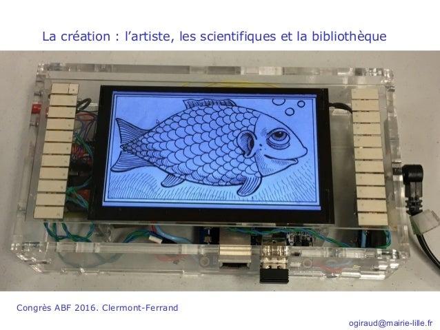 Congrès ABF 2016. Clermont-Ferrand La création : l'artiste, les scientifiques et la bibliothèque ogiraud@mairie-lille.fr