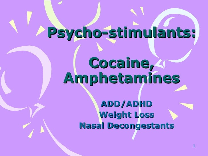 Psycho-stimulants: Cocaine, Amphetamines ADD/ADHD Weight Loss Nasal Decongestants