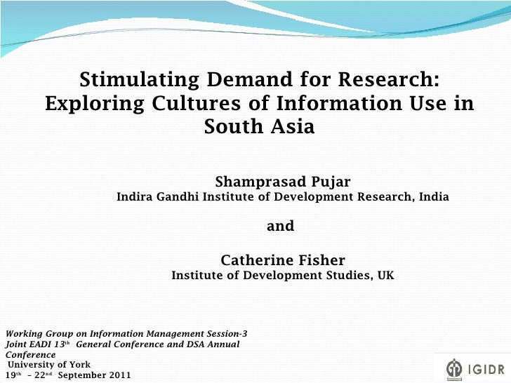 Stimulating Demand for Research: Exploring Cultures of Information Use in South Asia Shamprasad Pujar Indira Gandhi Instit...