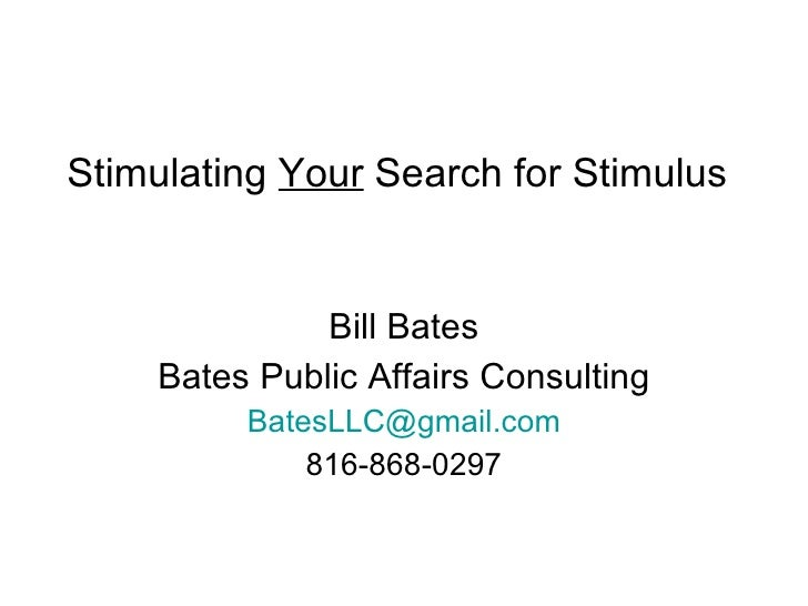 Stimulating  Your  Search for Stimulus Bill Bates Bates Public Affairs Consulting [email_address] 816-868-0297