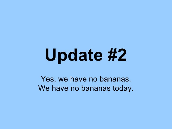 Update #2 Yes, we have no bananas. We have no bananas today.