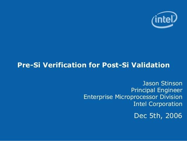 Pre-Si Verification for Post-Si ValidationJason StinsonPrincipal EngineerEnterprise Microprocessor DivisionIntel Corporati...