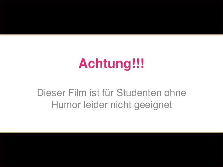 Achtung!!!Dieser Film ist für Studenten ohne   Humor leider nicht geeignet