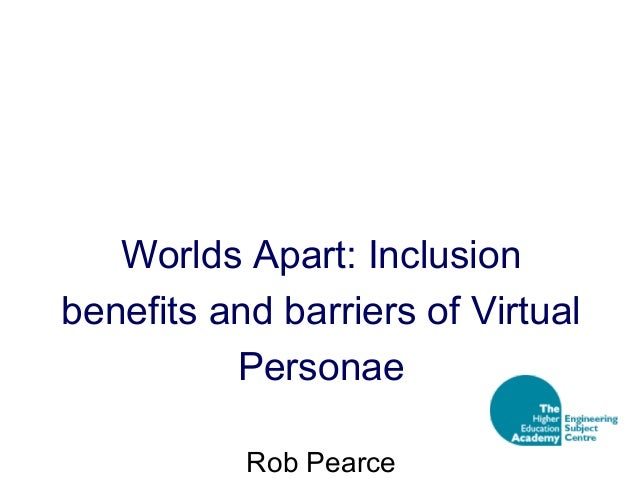 Worlds Apart: Inclusion benefits and barriers of Virtual Personae Rob Pearce