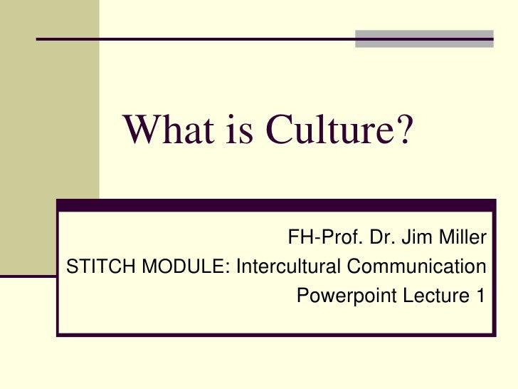 What is Culture?                     FH-Prof. Dr. Jim MillerSTITCH MODULE: Intercultural Communication                    ...