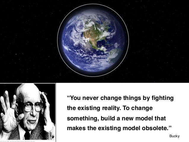 """""""You never change things by fighting the existing reality. To change something, build a new model that makes the existing m..."""