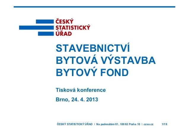 STAVEBNICTVÍSTAVEBNICTVÍ BYTOVÁ VÝSTAVBA BYTOVÝ FOND Tisková konference Brno, 24. 4. 2013 ČESKÝ STATISTICKÝ ÚŘAD I Na pade...