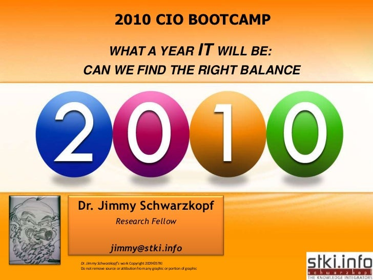 2010 CIO BOOTCAMP<br />WHAT A YEAR IT WILL BE: <br /> CAN WE FIND THE RIGHT BALANCE<br />Dr. Jimmy Schwarzkopf<br />Resear...