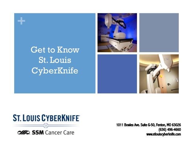 + Get to Know St. Louis CyberKnife 1011 Bowles Ave. Suite G-50, Fenton, MO 63026 (636) 496-4660 www.stlouiscyberknife.com!