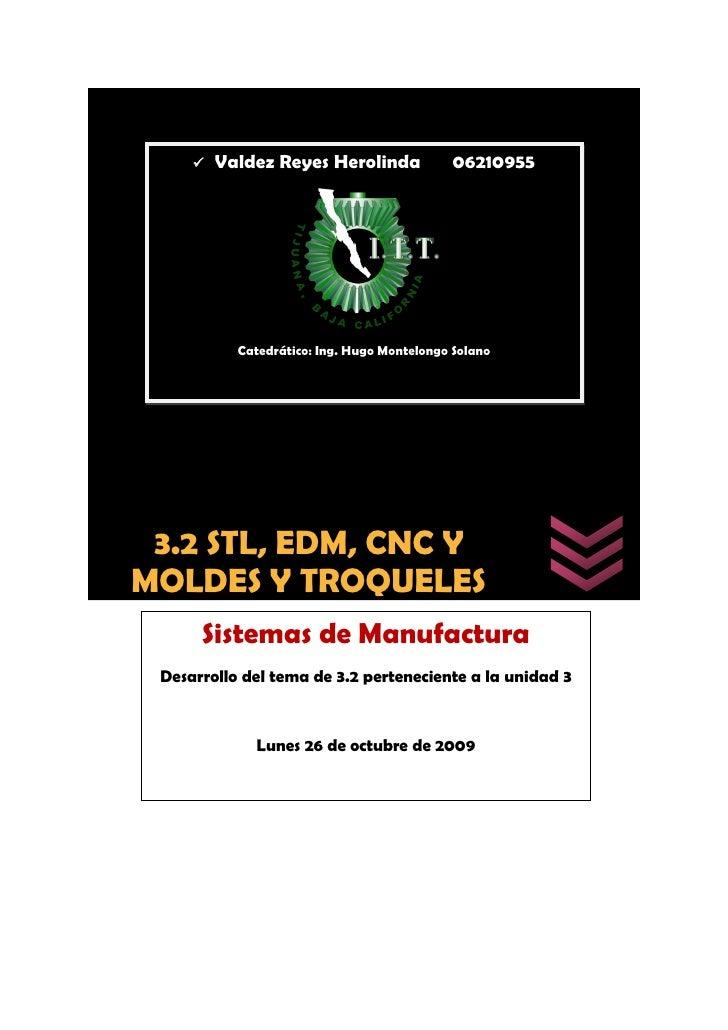    Valdez Reyes Herolinda              06210955                Catedrático: Ing. Hugo Montelongo Solano      3.2 STL, EDM...