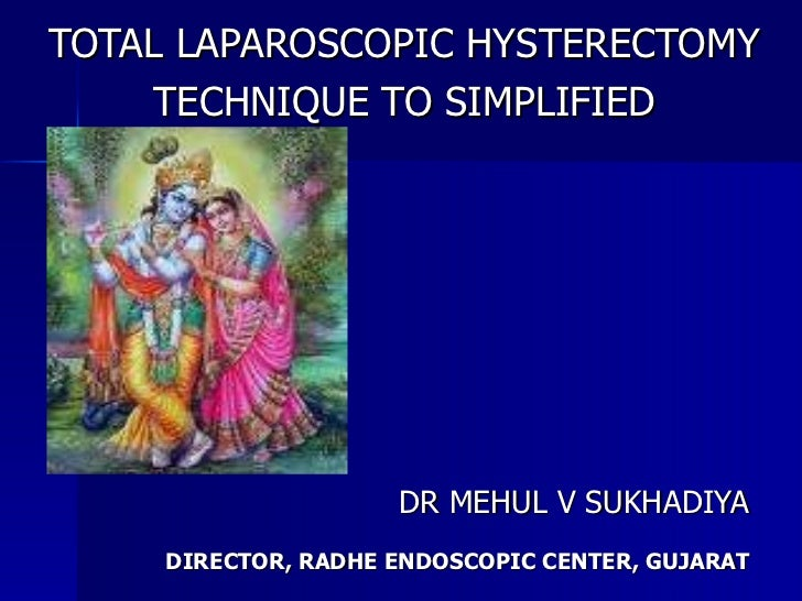 TOTAL LAPAROSCOPIC HYSTERECTOMY TECHNIQUE TO SIMPLIFIED DR MEHUL V SUKHADIYA DIRECTOR, RADHE ENDOSCOPIC CENTER, GUJARAT