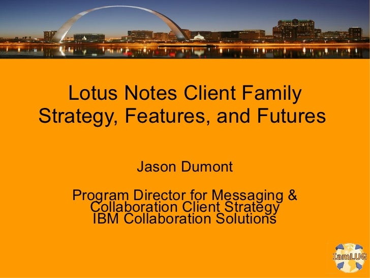 Lotus Notes Client Family Strategy, Features, and Futures  <ul>Jason Dumont Program Director for Messaging & Collaboration...