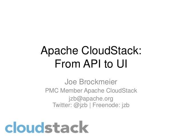 Apache CloudStack:  From API to UI      Joe BrockmeierPMC Member Apache CloudStack        jzb@apache.org  Twitter: @jzb | ...