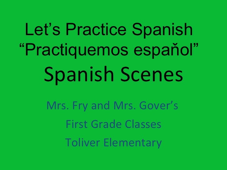 """Spanish Scenes Mrs. Fry and Mrs. Gover's  First Grade Classes Toliver Elementary Let's Practice Spanish """" Practiquemos esp..."""