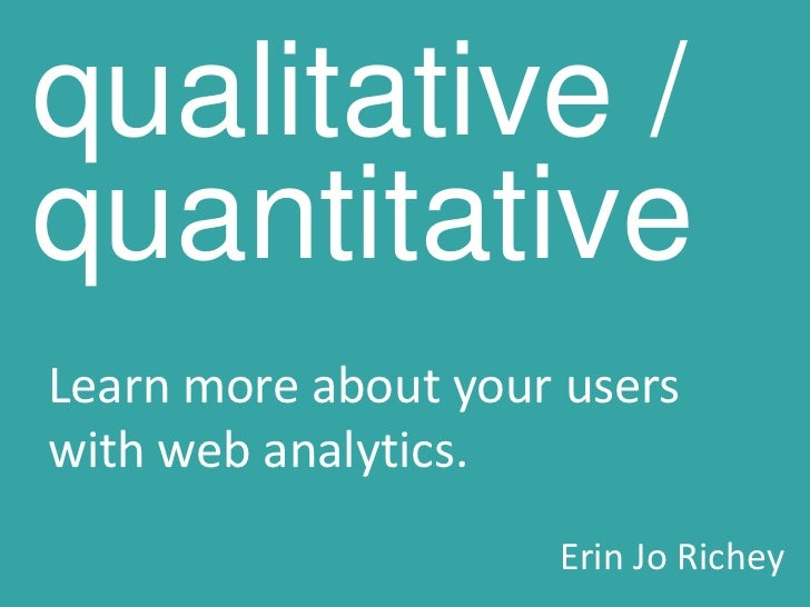 qualitative / quantitative<br />Learn more about your users with web analytics.<br />Erin Jo Richey<br />