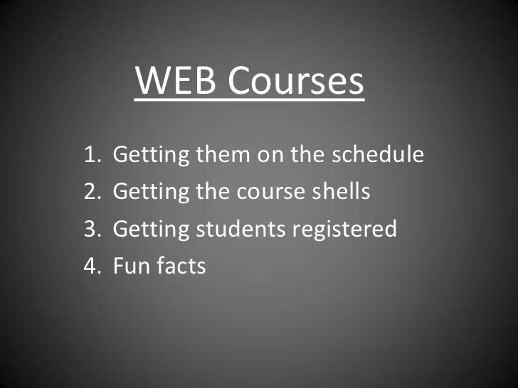 WEB Courses1.   Getting them on the schedule2.   Getting the course shells3.   Getting students registered4.   Fun facts