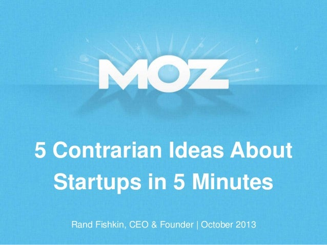 5 Contrarian Ideas About Startups in 5 Minutes Rand Fishkin, CEO & Founder | October 2013