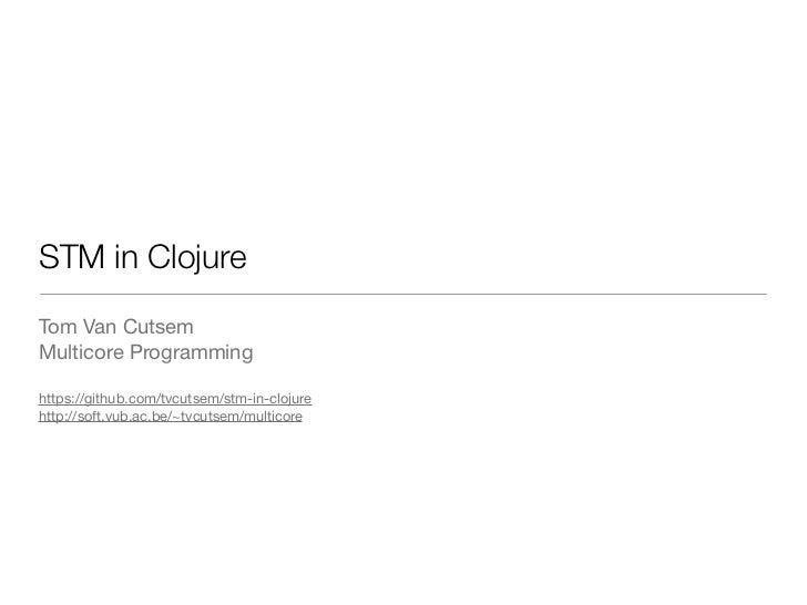 STM in ClojureTom Van CutsemMulticore Programminghttps://github.com/tvcutsem/stm-in-clojurehttp://soft.vub.ac.be/~tvcutsem...