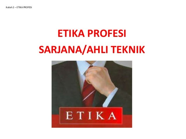 Kuliah 2 – ETIKA PROFESI  ETIKA PROFESI SARJANA/AHLI TEKNIK