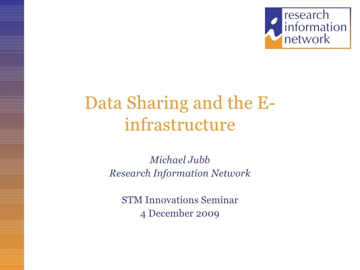 Data Sharing and the E-infrastructure Michael Jubb Research Information Network STM Innovations Seminar 4 December 2009