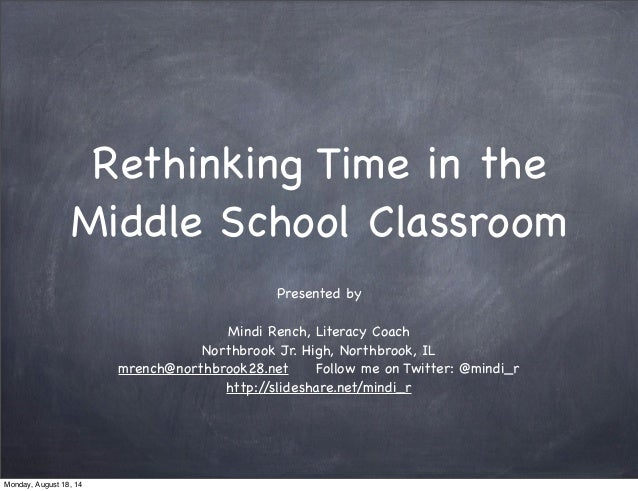 Rethinking Time in the Middle School Classroom Presented by Mindi Rench, Literacy Coach Northbrook Jr. High, Northbrook, I...