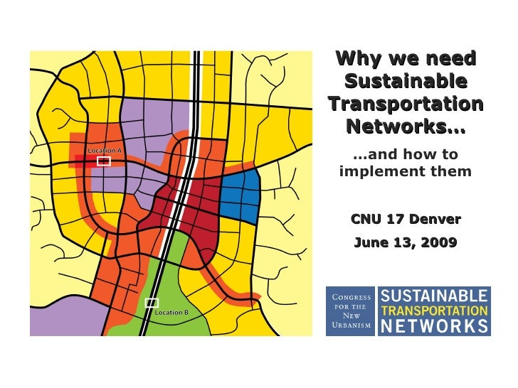 Why we need  Sustainable Transportation   Networks…    …and how to  implement them     CNU 17 Denver   June 13, 2009