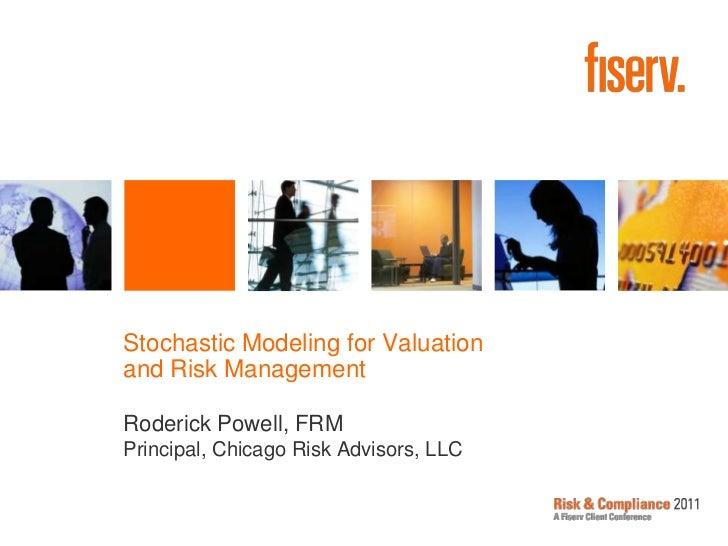 Stochastic Modeling for Valuation and Risk Management<br />Roderick Powell, FRMPrincipal, Chicago Risk Advisors, LLC<br />