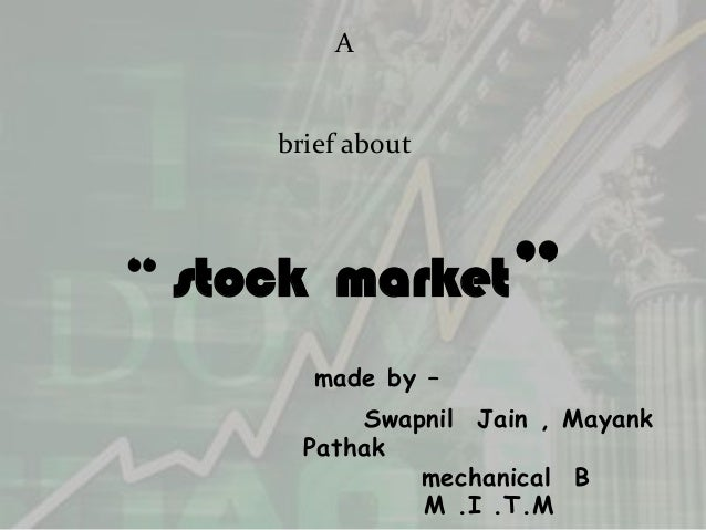 "A     brief about"" stock market""        made by –           Swapnil Jain , Mayank       Pathak               mechanical B ..."