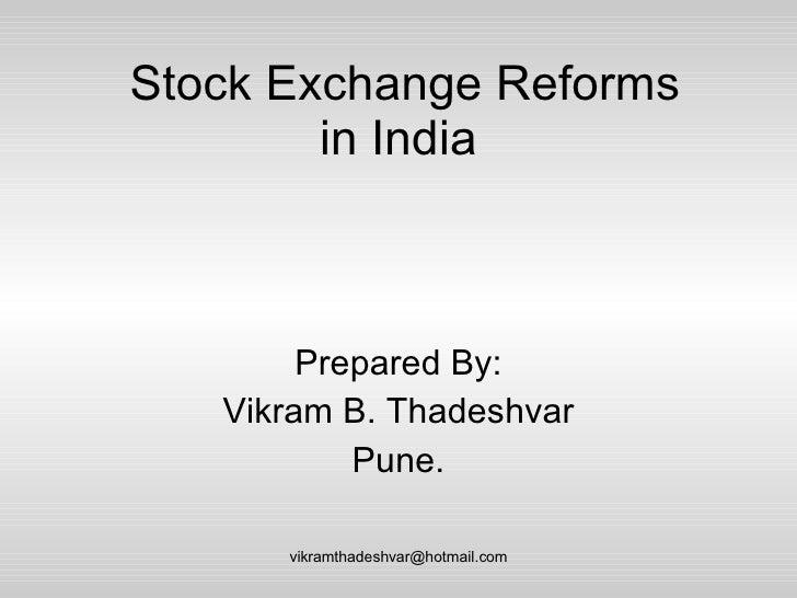 Stock Exchange Reforms in India  Prepared By: Vikram B. Thadeshvar Pune. [email_address]