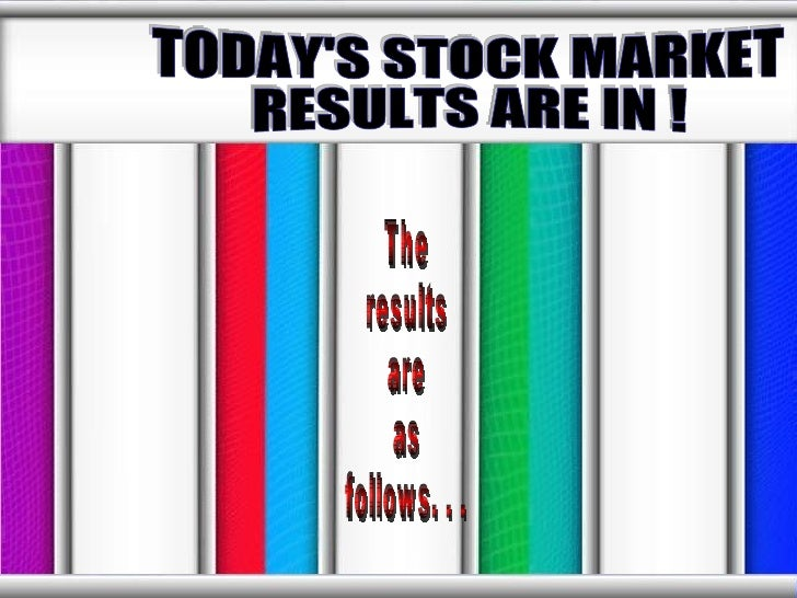 The results are  as  follows. . .  TODAY'S STOCK MARKET RESULTS ARE IN !
