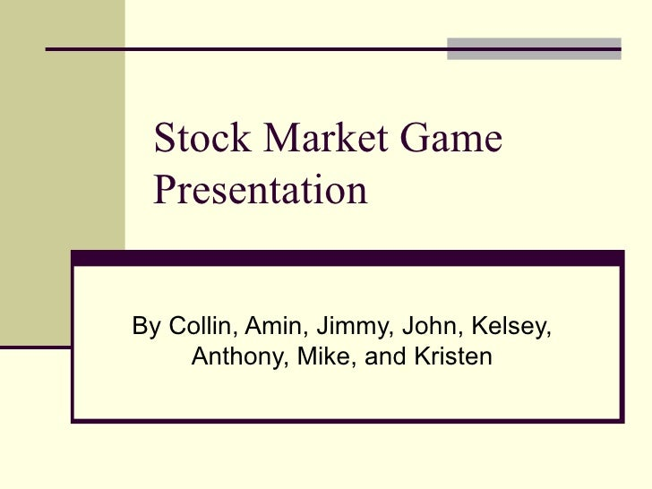 Stock Market Game Presentation By Collin, Amin, Jimmy, John, Kelsey, Anthony, Mike, and Kristen