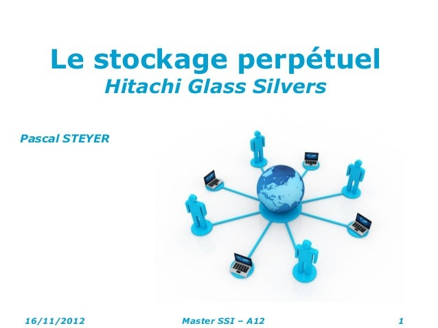 Le stockage perpétuel Hitachi Glass Silvers Pascal STEYER 16/11/2012 Master SSI – A12 1