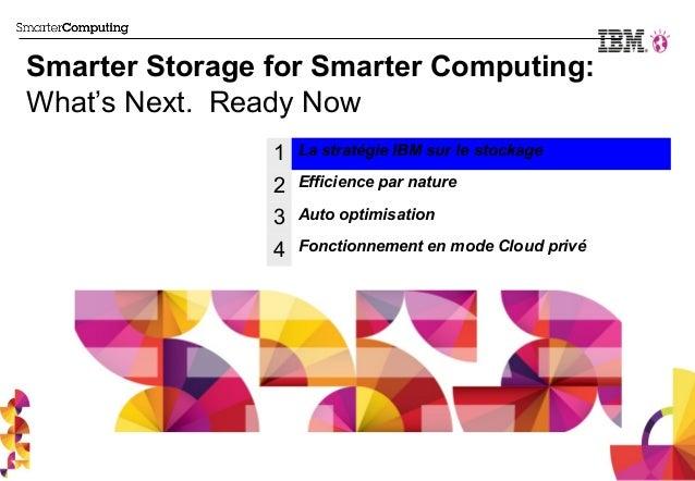 Smarter Storage for Smarter Computing:What's Next. Ready Now                1   La stratégie IBM sur le stockage          ...