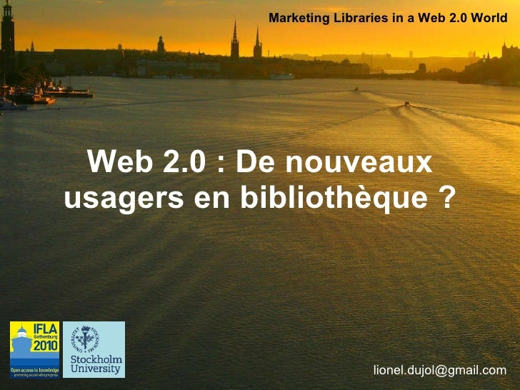 Web 2.0 : De nouveaux  usagers en bibliothèque ?   Marketing Libraries in a Web 2.0 World [email_address]