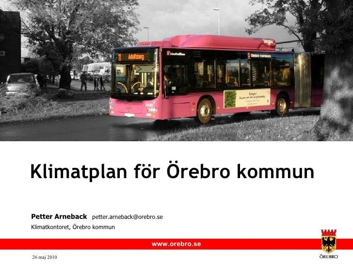 Klimatplan för Örebro kommun <ul><li>Petter Arneback   [email_address] </li></ul><ul><li>Klimatkontoret, Örebro kommun </l...