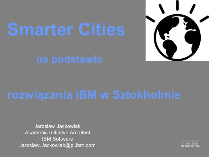 Smarter  Cities Jarosław Jackowiak Academic Initiative Architect IBM Software Jar oslaw [email_address] rozwiązania IBM w ...