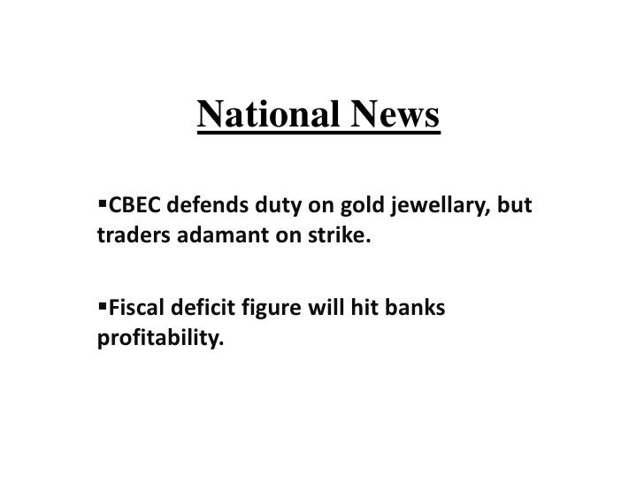 National NewsCBEC defends duty on gold jewellary, buttraders adamant on strike.Fiscal deficit figure will hit banksprofi...