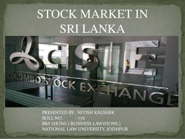 STOCK MARKET IN SRI LANKA PRESENTED BY : NITISH KAUSHIK ROLL NO. : 776 BBA (HONS.) BUSINESS LAW(HONS.) NATIONAL LAW UNIVER...